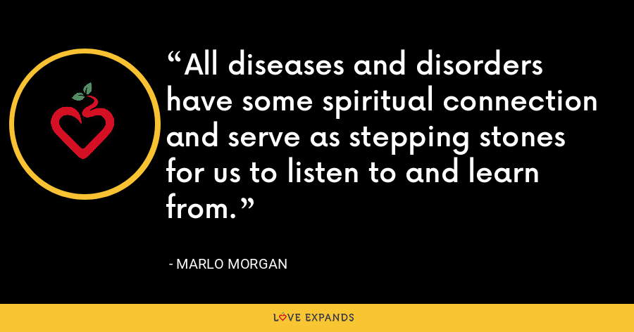 All diseases and disorders have some spiritual connection and serve as stepping stones for us to listen to and learn from. - Marlo Morgan
