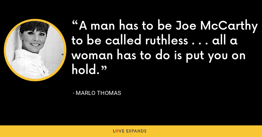 A man has to be Joe McCarthy to be called ruthless . . . all a woman has to do is put you on hold. - Marlo Thomas
