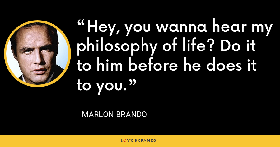 Hey, you wanna hear my philosophy of life? Do it to him before he does it to you. - Marlon Brando