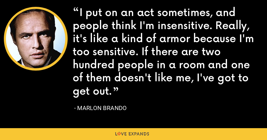 I put on an act sometimes, and people think I'm insensitive. Really, it's like a kind of armor because I'm too sensitive. If there are two hundred people in a room and one of them doesn't like me, I've got to get out. - Marlon Brando