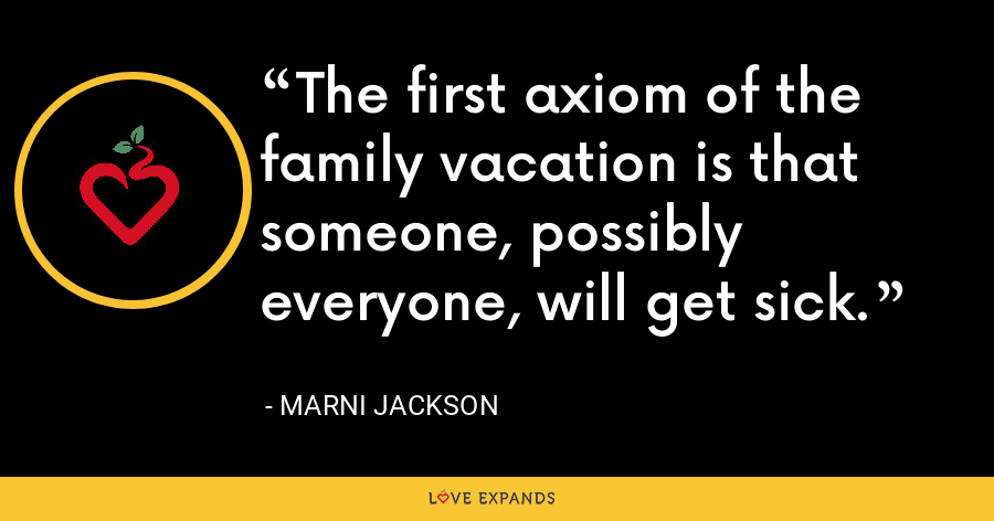 The first axiom of the family vacation is that someone, possibly everyone, will get sick. - Marni Jackson