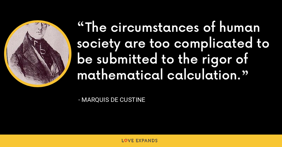 The circumstances of human society are too complicated to be submitted to the rigor of mathematical calculation. - Marquis De Custine
