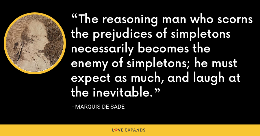 The reasoning man who scorns the prejudices of simpletons necessarily becomes the enemy of simpletons; he must expect as much, and laugh at the inevitable. - Marquis de Sade