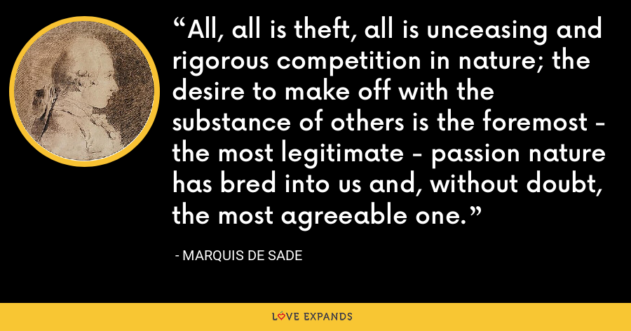 All, all is theft, all is unceasing and rigorous competition in nature; the desire to make off with the substance of others is the foremost - the most legitimate - passion nature has bred into us and, without doubt, the most agreeable one. - Marquis de Sade