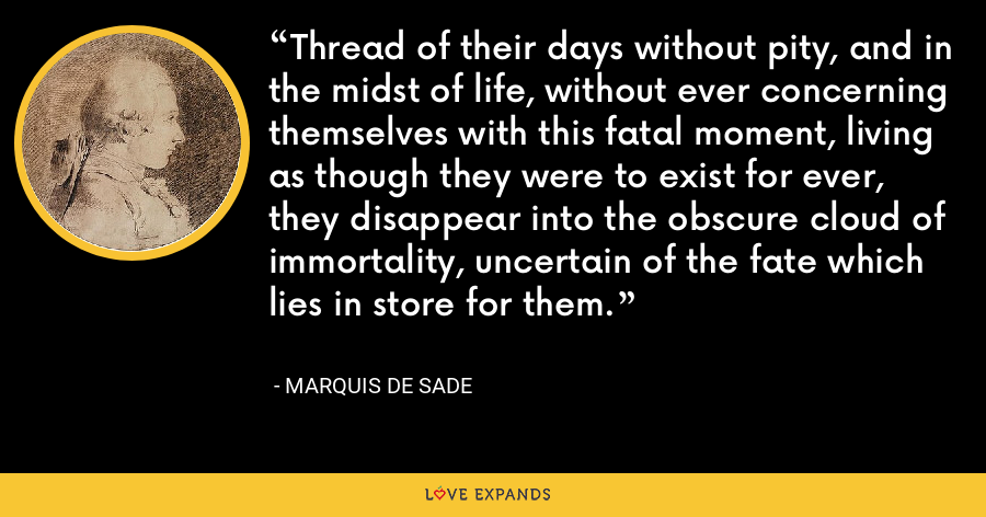 Thread of their days without pity, and in the midst of life, without ever concerning themselves with this fatal moment, living as though they were to exist for ever, they disappear into the obscure cloud of immortality, uncertain of the fate which lies in store for them. - Marquis de Sade