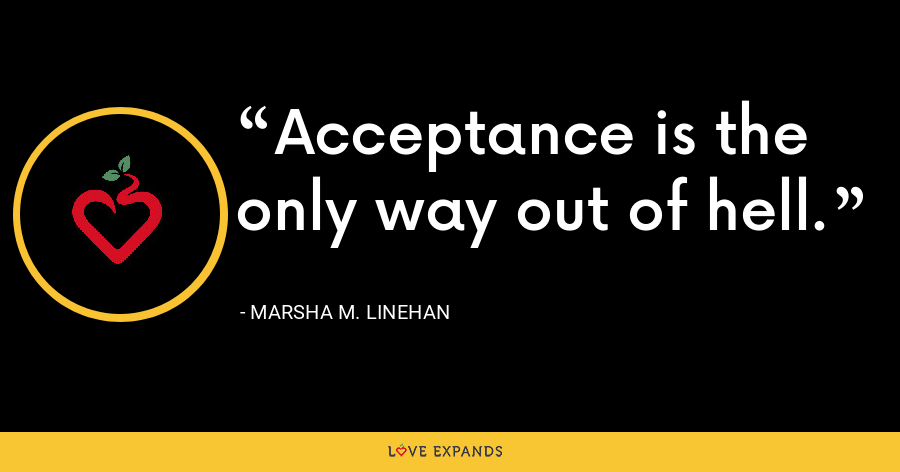 Acceptance is the only way out of hell. - Marsha M. Linehan