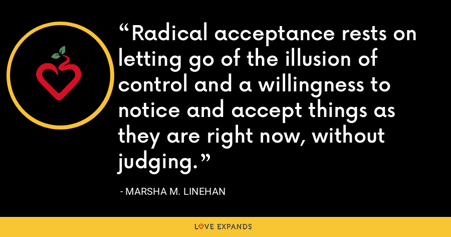 Radical acceptance rests on letting go of the illusion of control and a willingness to notice and accept things as they are right now, without judging. - Marsha M. Linehan