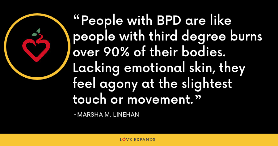 People with BPD are like people with third degree burns over 90% of their bodies. Lacking emotional skin, they feel agony at the slightest touch or movement. - Marsha M. Linehan