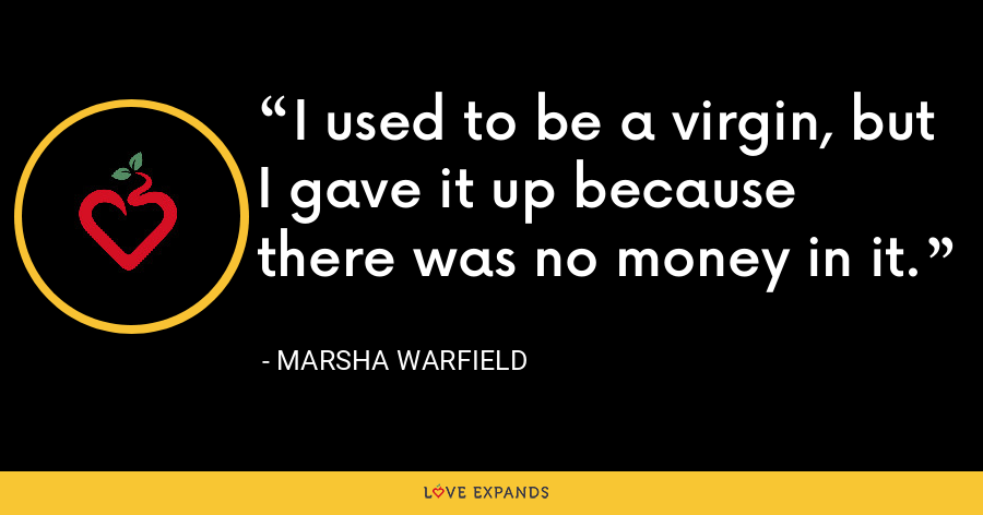 I used to be a virgin, but I gave it up because there was no money in it. - Marsha Warfield