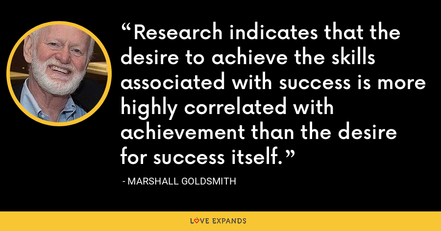 Research indicates that the desire to achieve the skills associated with success is more highly correlated with achievement than the desire for success itself. - Marshall Goldsmith