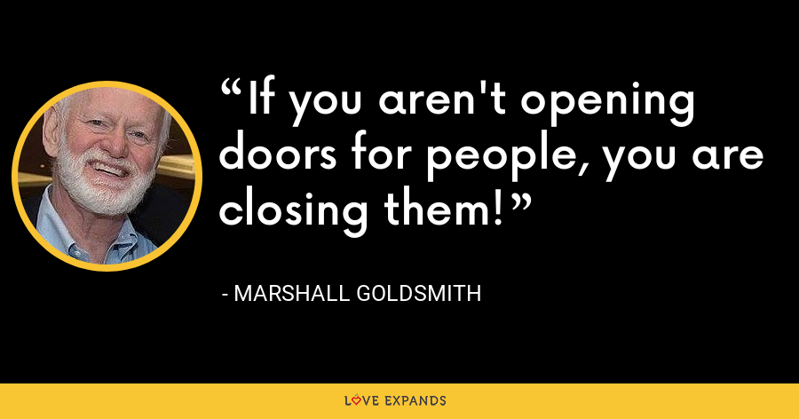If you aren't opening doors for people, you are closing them! - Marshall Goldsmith