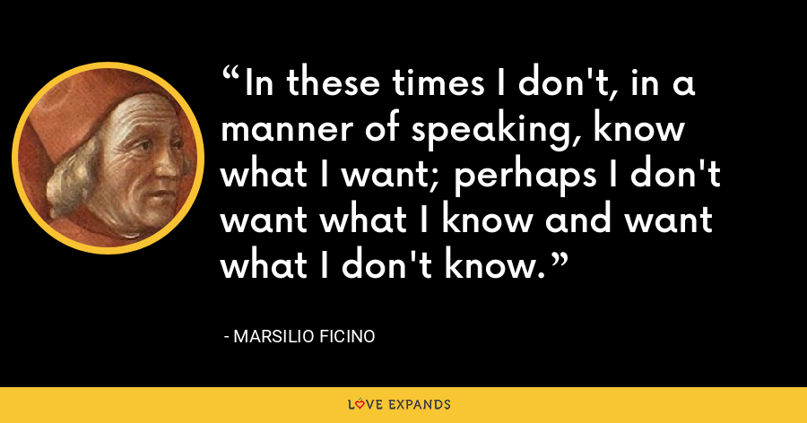 In these times I don't, in a manner of speaking, know what I want; perhaps I don't want what I know and want what I don't know. - Marsilio Ficino