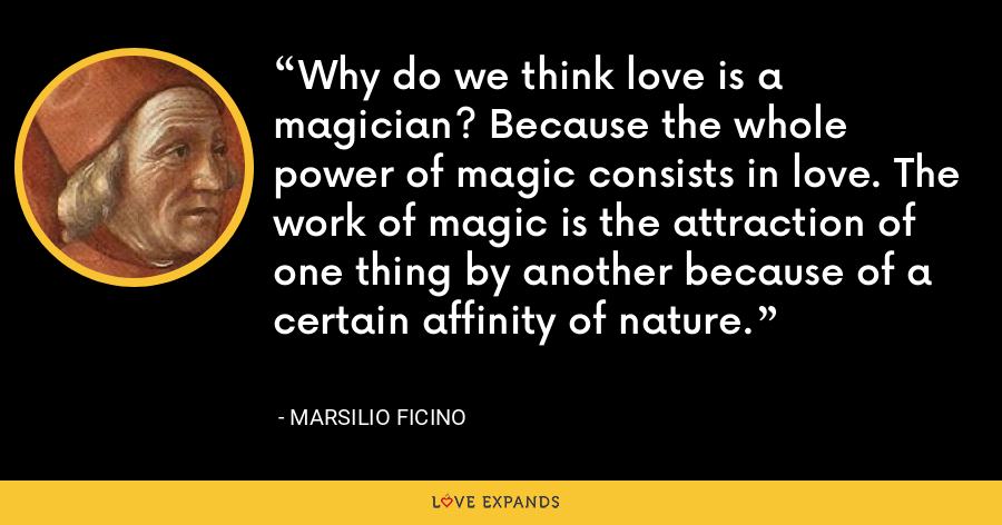 Why do we think love is a magician? Because the whole power of magic consists in love. The work of magic is the attraction of one thing by another because of a certain affinity of nature. - Marsilio Ficino