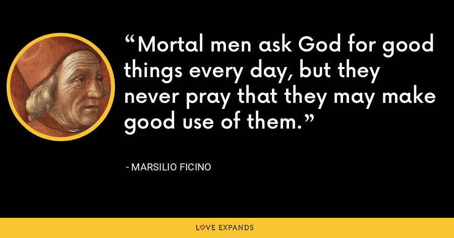 Mortal men ask God for good things every day, but they never pray that they may make good use of them. - Marsilio Ficino