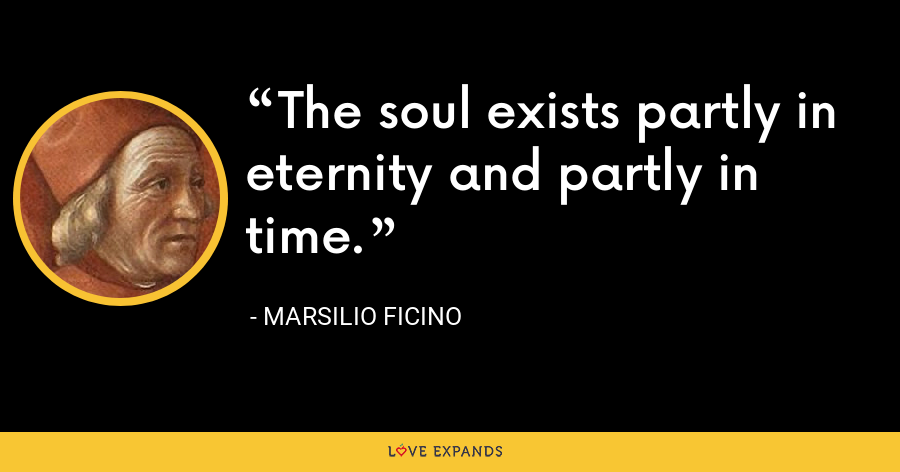 The soul exists partly in eternity and partly in time. - Marsilio Ficino