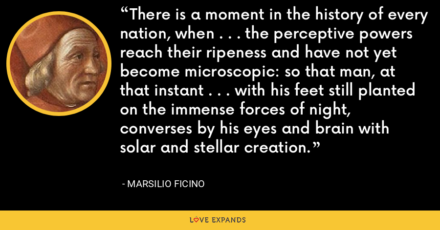 There is a moment in the history of every nation, when . . . the perceptive powers reach their ripeness and have not yet become microscopic: so that man, at that instant . . . with his feet still planted on the immense forces of night, converses by his eyes and brain with solar and stellar creation. - Marsilio Ficino