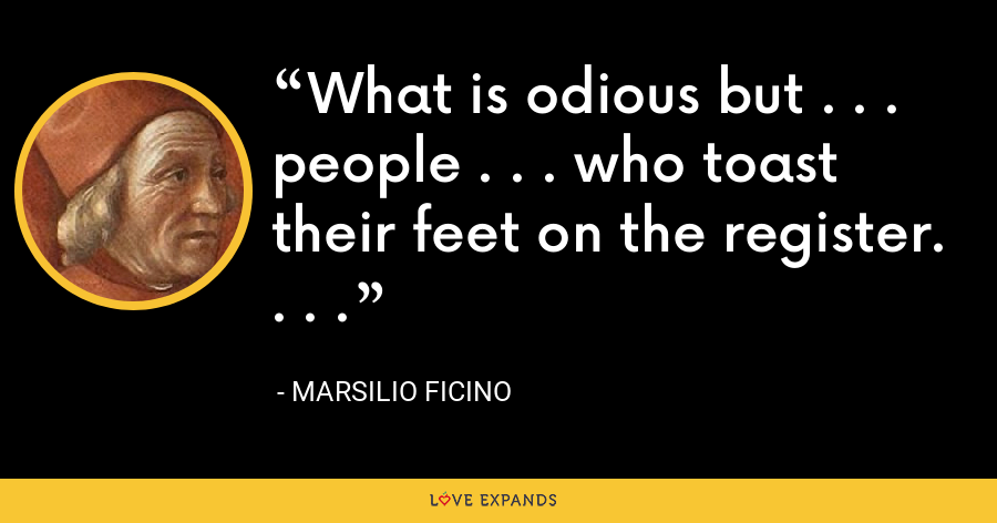 What is odious but . . . people . . . who toast their feet on the register. . . . - Marsilio Ficino
