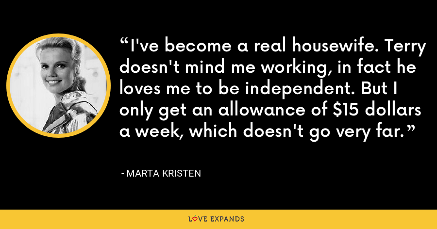 I've become a real housewife. Terry doesn't mind me working, in fact he loves me to be independent. But I only get an allowance of $15 dollars a week, which doesn't go very far. - Marta Kristen