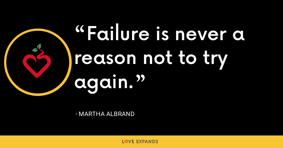 Failure is never a reason not to try again. - Martha Albrand