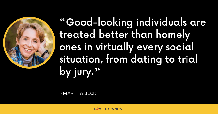 Good-looking individuals are treated better than homely ones in virtually every social situation, from dating to trial by jury. - Martha Beck