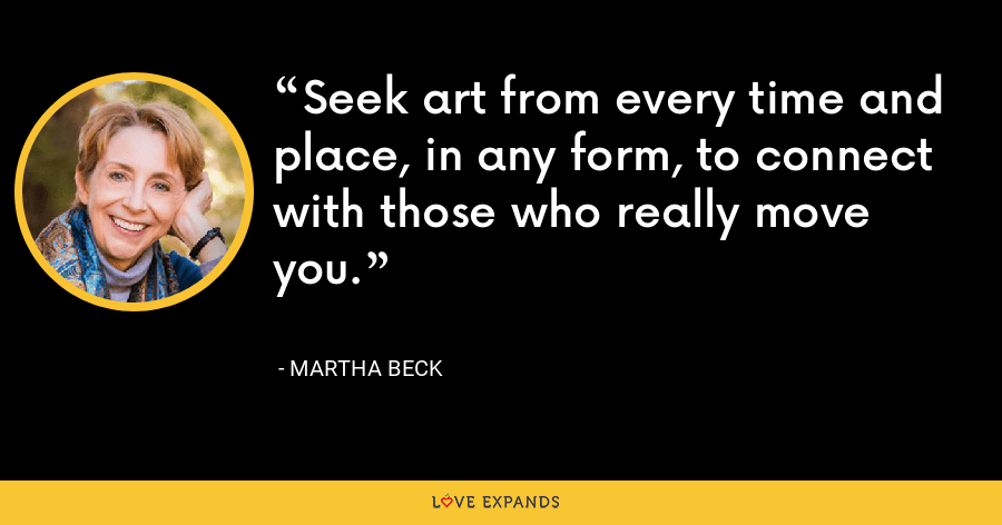 Seek art from every time and place, in any form, to connect with those who really move you. - Martha Beck