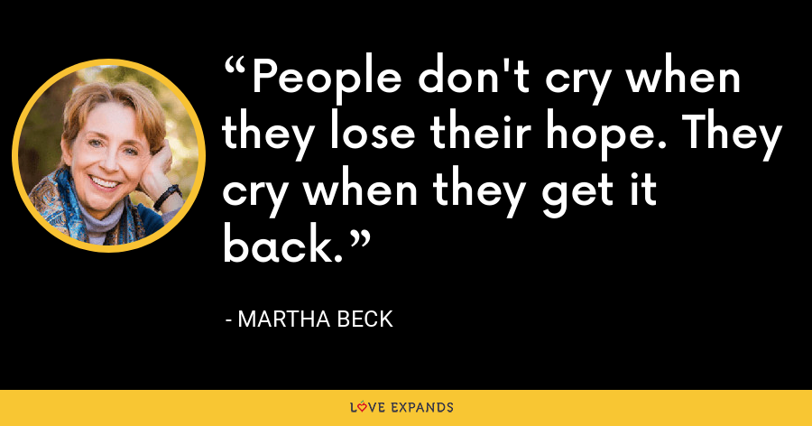 People don't cry when they lose their hope. They cry when they get it back. - Martha Beck