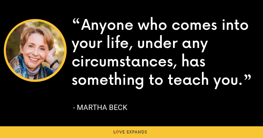 Anyone who comes into your life, under any circumstances, has something to teach you. - Martha Beck