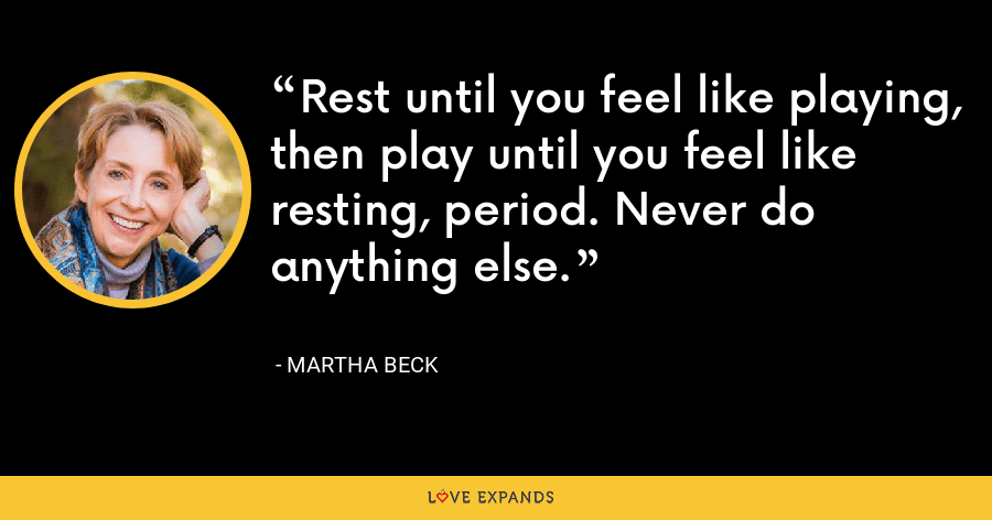 Rest until you feel like playing, then play until you feel like resting, period. Never do anything else. - Martha Beck