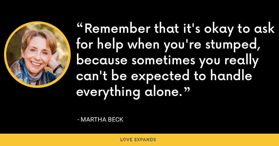 Remember that it's okay to ask for help when you're stumped, because sometimes you really can't be expected to handle everything alone. - Martha Beck