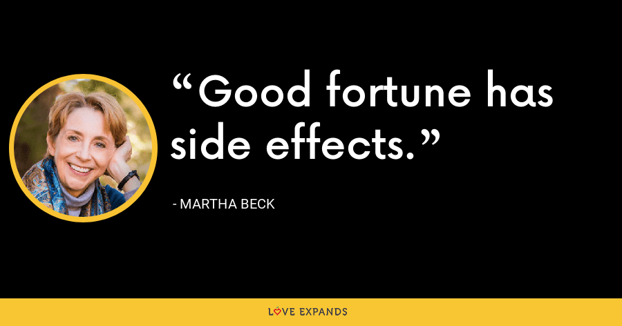 Good fortune has side effects. - Martha Beck