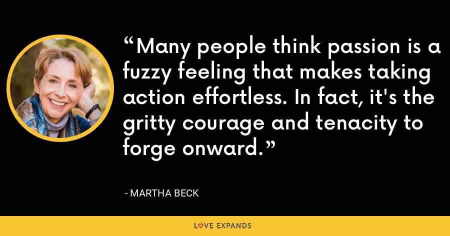Many people think passion is a fuzzy feeling that makes taking action effortless. In fact, it's the gritty courage and tenacity to forge onward. - Martha Beck