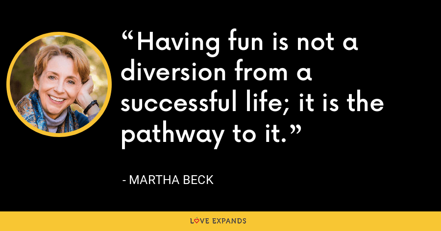 Having fun is not a diversion from a successful life; it is the pathway to it. - Martha Beck
