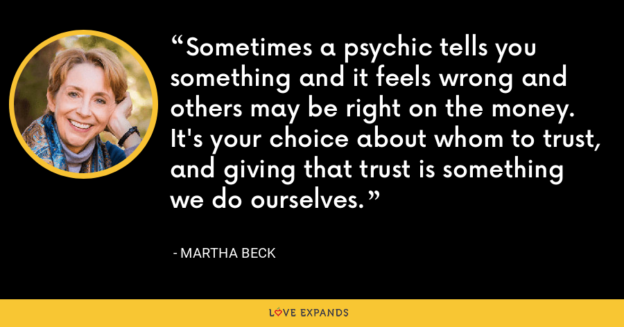 Sometimes a psychic tells you something and it feels wrong and others may be right on the money. It's your choice about whom to trust, and giving that trust is something we do ourselves. - Martha Beck