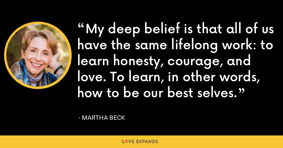 My deep belief is that all of us have the same lifelong work: to learn honesty, courage, and love. To learn, in other words, how to be our best selves. - Martha Beck