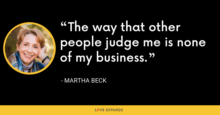The way that other people judge me is none of my business. - Martha Beck