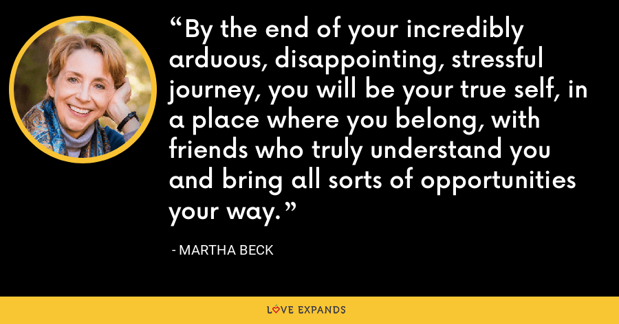 By the end of your incredibly arduous, disappointing, stressful journey, you will be your true self, in a place where you belong, with friends who truly understand you and bring all sorts of opportunities your way. - Martha Beck