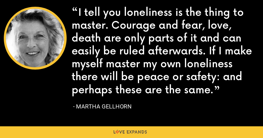 I tell you loneliness is the thing to master. Courage and fear, love, death are only parts of it and can easily be ruled afterwards. If I make myself master my own loneliness there will be peace or safety: and perhaps these are the same. - Martha Gellhorn