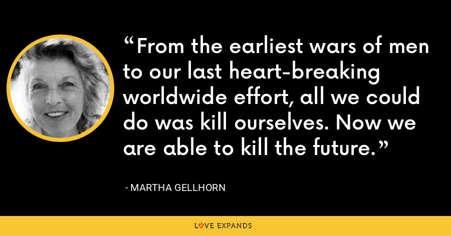 From the earliest wars of men to our last heart-breaking worldwide effort, all we could do was kill ourselves. Now we are able to kill the future. - Martha Gellhorn