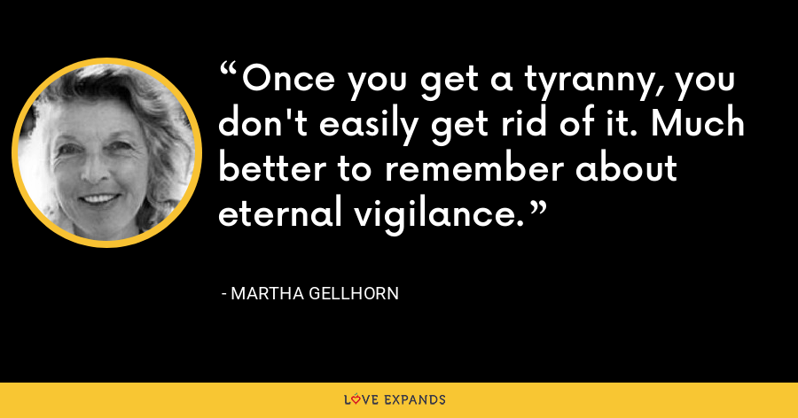 Once you get a tyranny, you don't easily get rid of it. Much better to remember about eternal vigilance. - Martha Gellhorn