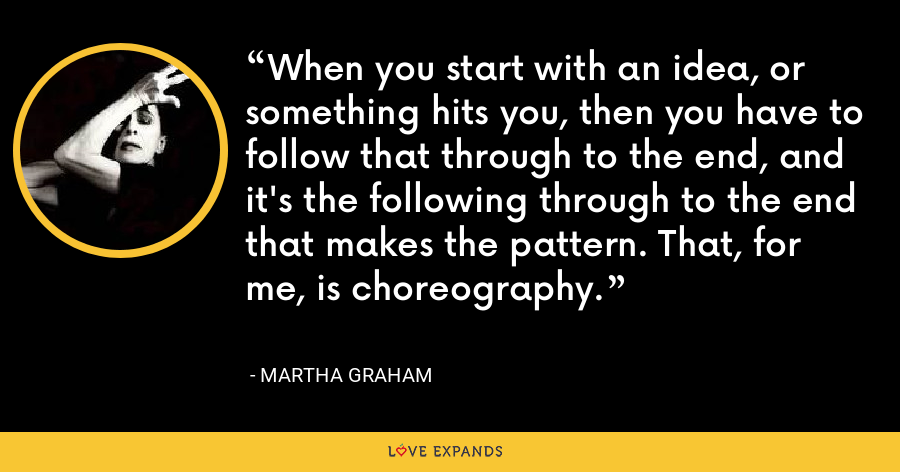 When you start with an idea, or something hits you, then you have to follow that through to the end, and it's the following through to the end that makes the pattern. That, for me, is choreography. - Martha Graham