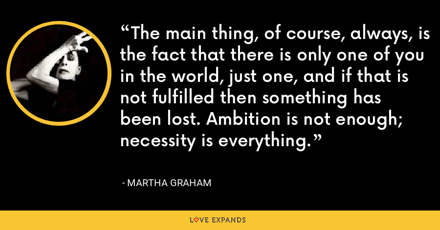 The main thing, of course, always, is the fact that there is only one of you in the world, just one, and if that is not fulfilled then something has been lost. Ambition is not enough; necessity is everything. - Martha Graham