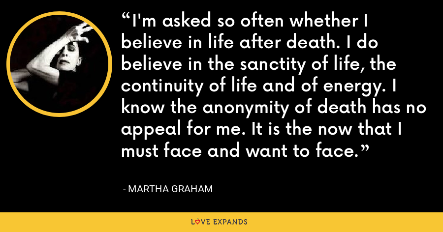 I'm asked so often whether I believe in life after death. I do believe in the sanctity of life, the continuity of life and of energy. I know the anonymity of death has no appeal for me. It is the now that I must face and want to face. - Martha Graham