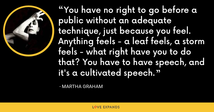 You have no right to go before a public without an adequate technique, just because you feel. Anything feels - a leaf feels, a storm feels - what right have you to do that? You have to have speech, and it's a cultivated speech. - Martha Graham