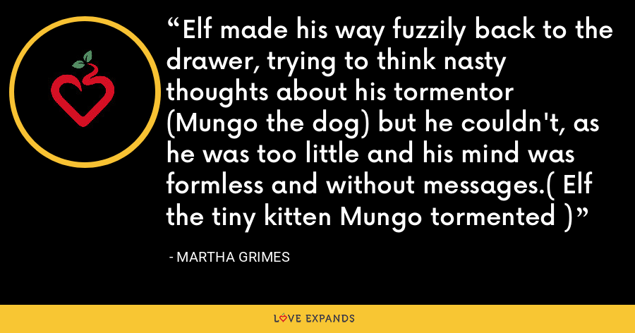 Elf made his way fuzzily back to the drawer, trying to think nasty thoughts about his tormentor (Mungo the dog) but he couldn't, as he was too little and his mind was formless and without messages.( Elf the tiny kitten Mungo tormented ) - Martha Grimes