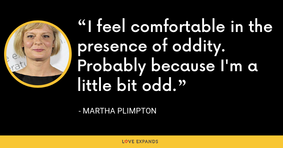 I feel comfortable in the presence of oddity. Probably because I'm a little bit odd. - Martha Plimpton