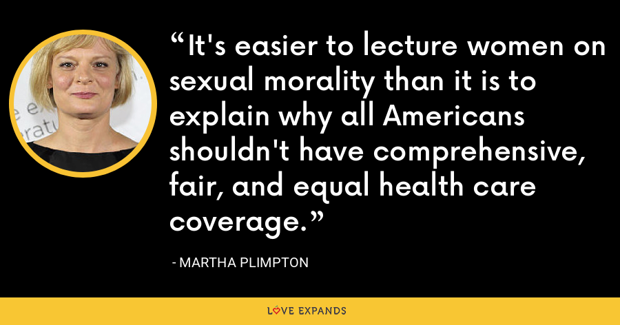 It's easier to lecture women on sexual morality than it is to explain why all Americans shouldn't have comprehensive, fair, and equal health care coverage. - Martha Plimpton