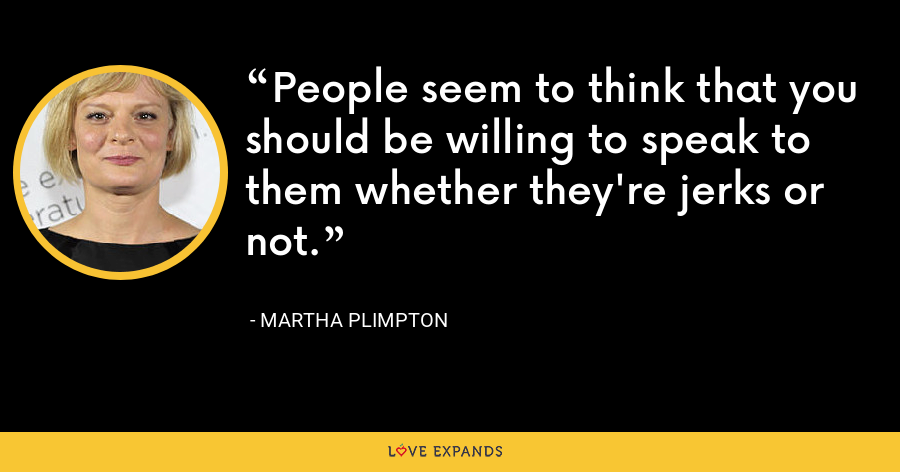 People seem to think that you should be willing to speak to them whether they're jerks or not. - Martha Plimpton