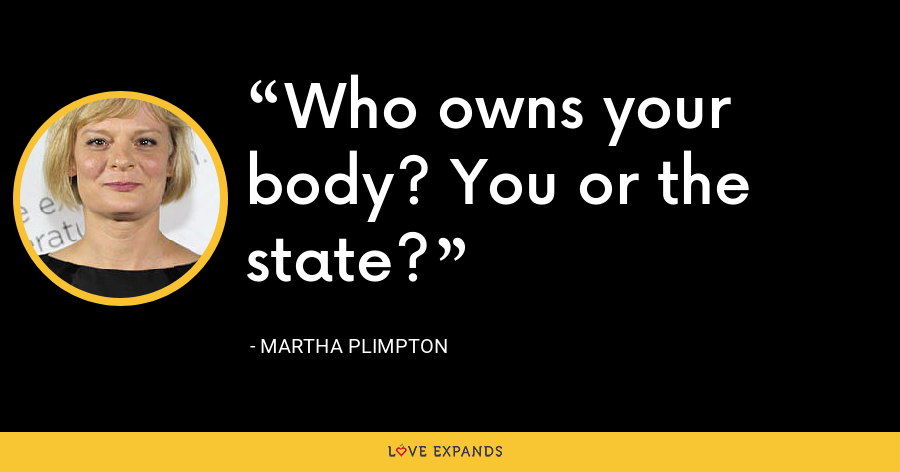 Who owns your body? You or the state? - Martha Plimpton