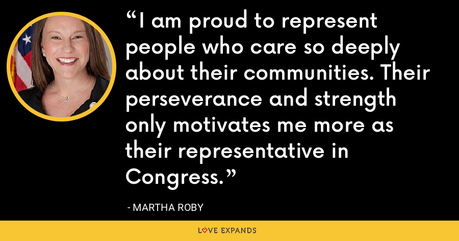 I am proud to represent people who care so deeply about their communities. Their perseverance and strength only motivates me more as their representative in Congress. - Martha Roby