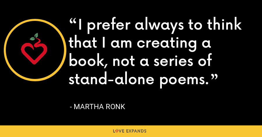 I prefer always to think that I am creating a book, not a series of stand-alone poems. - Martha Ronk